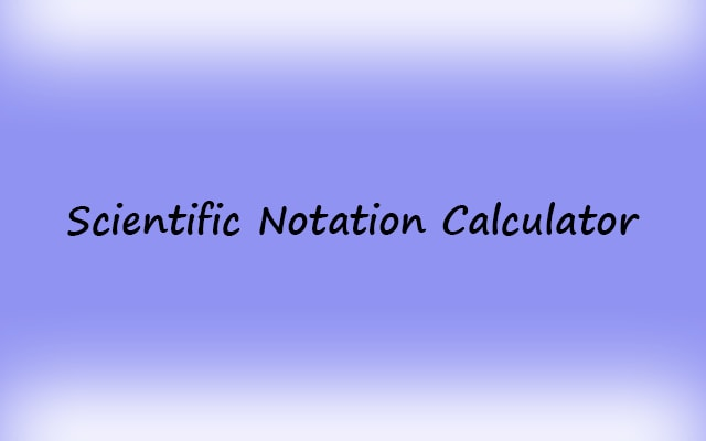 Scientific Notation Calculator with Formula and Examples
